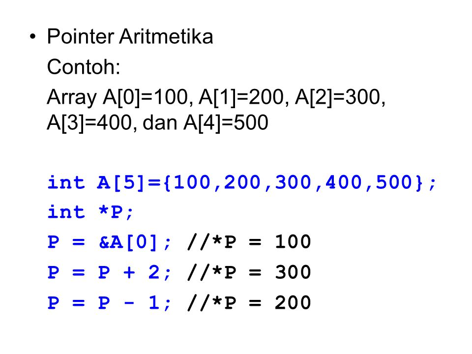 Pointer Aritmetika Contoh: Array A[0]=100, A[1]=200, A[2]=300, A[3]=400, dan A[4]=500. int A[5]={100,200,300,400,500};